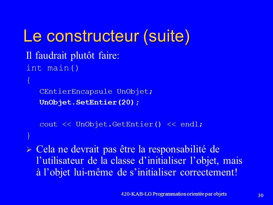 420-KAB-LG Programmation orientée par objets 30 Le constructeur (suite) Il faudrait plutôt faire: int main() { CEntierEncapsule UnObjet; UnObjet.SetEn