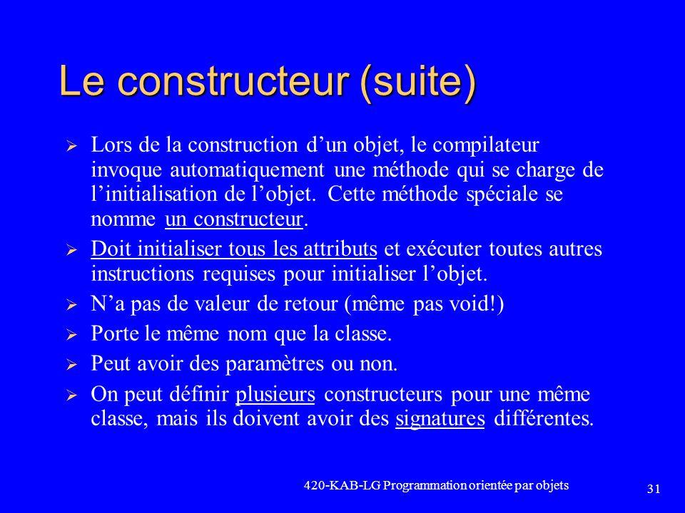 420-KAB-LG Programmation orientée par objets 31 Le constructeur (suite) Lors de la construction dun objet, le compilateur invoque automatiquement une