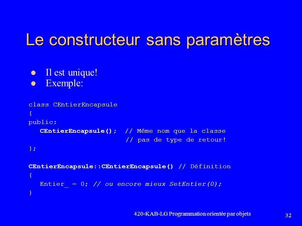 420-KAB-LG Programmation orientée par objets 32 Le constructeur sans paramètres Il est unique! Exemple: class CEntierEncapsule { public: CEntierEncaps
