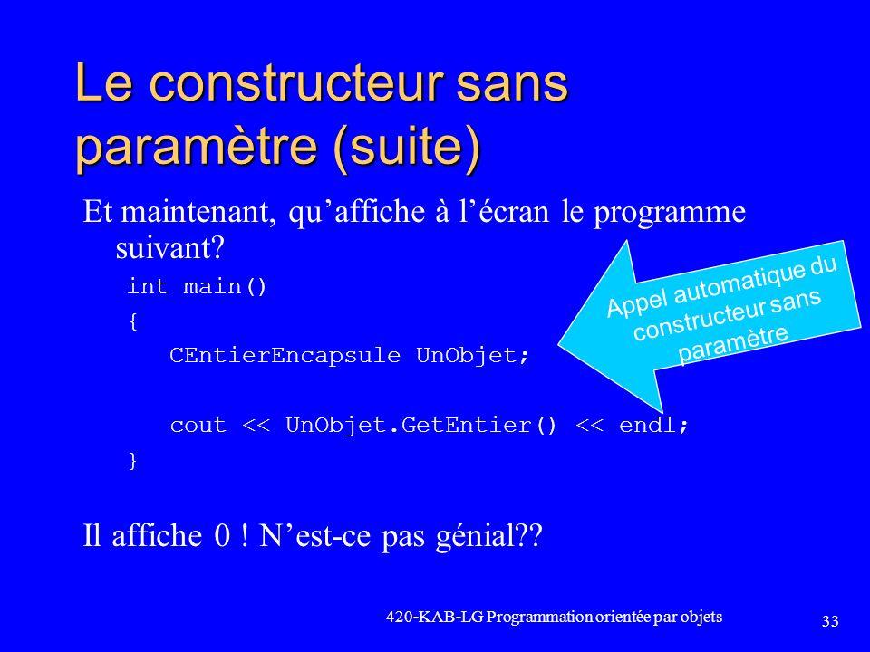 420-KAB-LG Programmation orientée par objets 33 Le constructeur sans paramètre (suite) Et maintenant, quaffiche à lécran le programme suivant? int mai