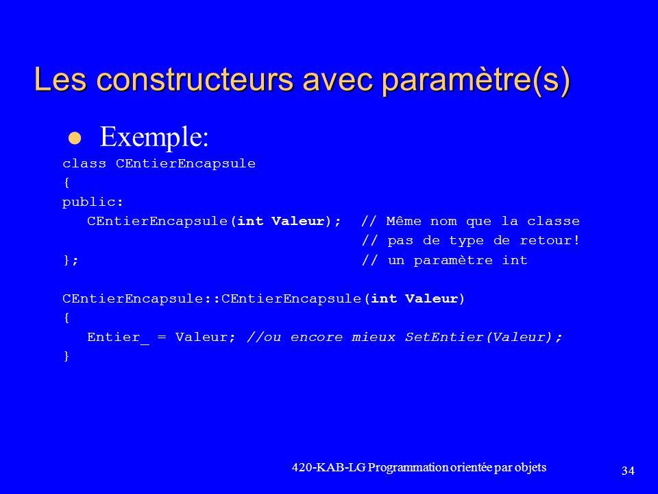 420-KAB-LG Programmation orientée par objets 34 Les constructeurs avec paramètre(s) Exemple: class CEntierEncapsule { public: CEntierEncapsule(int Val