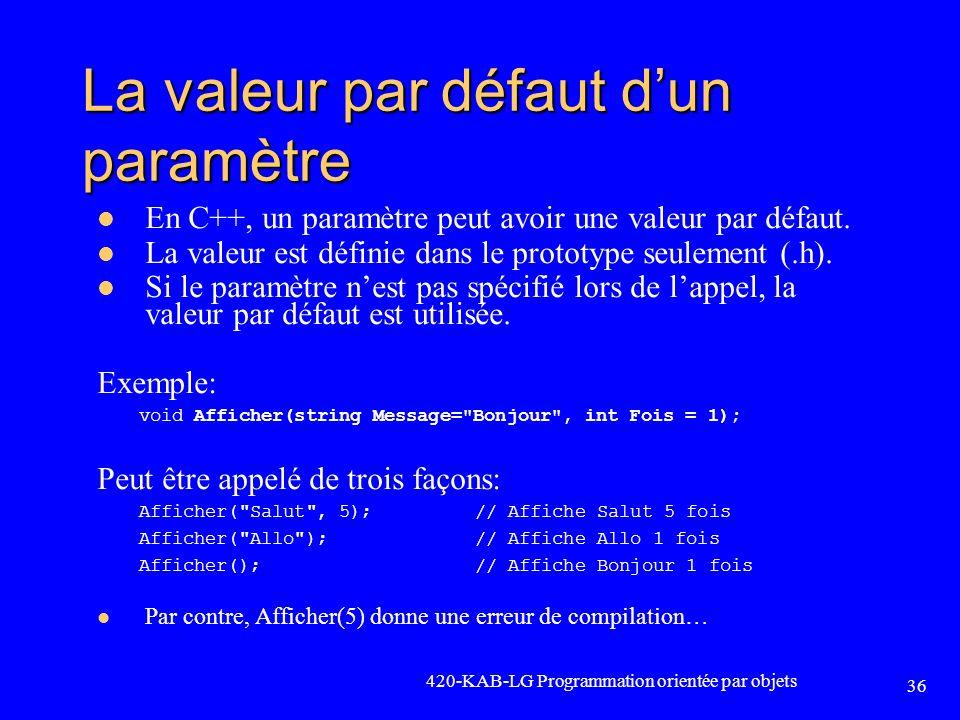 420-KAB-LG Programmation orientée par objets 36 La valeur par défaut dun paramètre En C++, un paramètre peut avoir une valeur par défaut. La valeur es