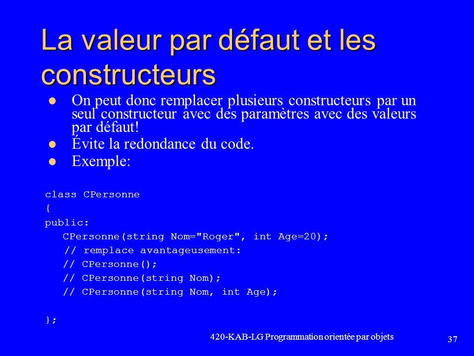 420-KAB-LG Programmation orientée par objets 37 La valeur par défaut et les constructeurs On peut donc remplacer plusieurs constructeurs par un seul c