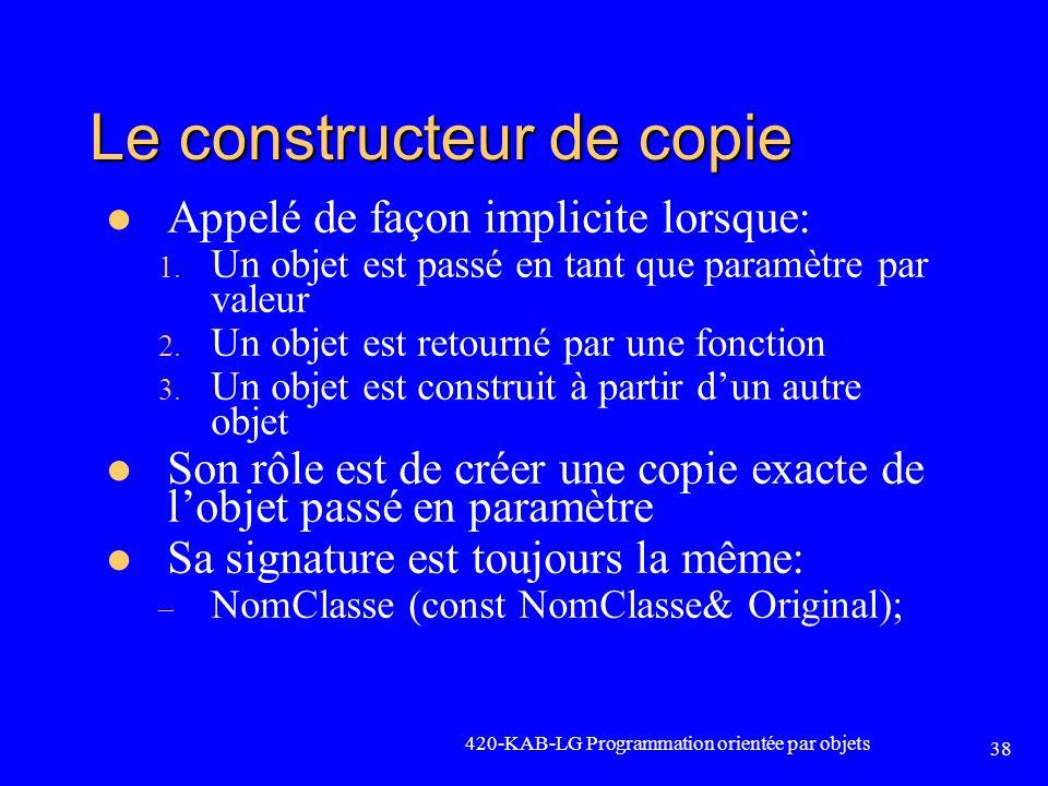 420-KAB-LG Programmation orientée par objets 38 Le constructeur de copie Appelé de façon implicite lorsque: 1. Un objet est passé en tant que paramètr