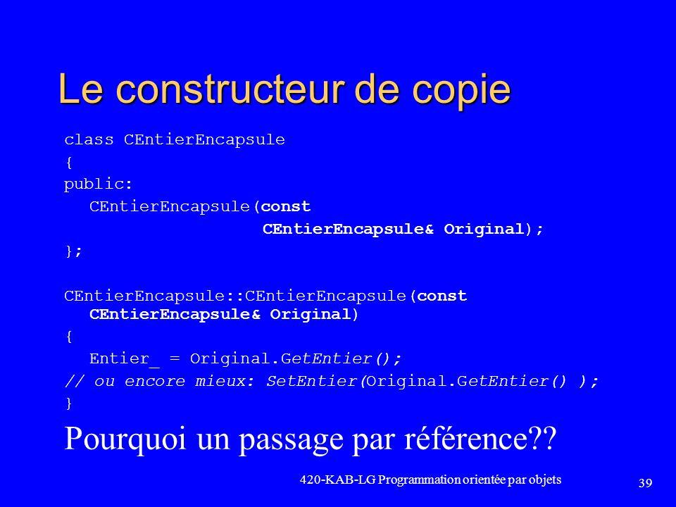 420-KAB-LG Programmation orientée par objets 39 Le constructeur de copie class CEntierEncapsule { public: CEntierEncapsule(const CEntierEncapsule& Ori