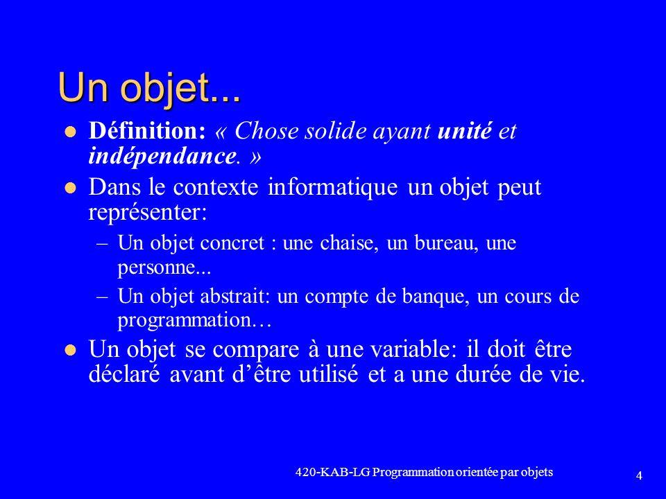 420-KAB-LG Programmation orientée par objets 4 Un objet... Définition: « Chose solide ayant unité et indépendance. » Dans le contexte informatique un