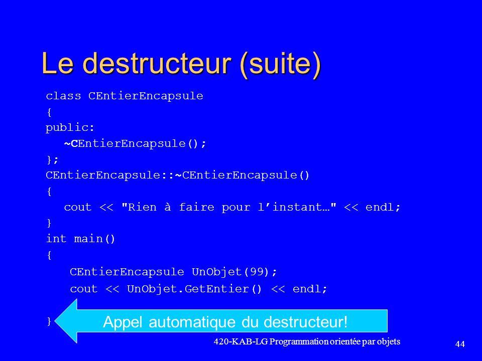 Le destructeur (suite) class CEntierEncapsule { public: ~CEntierEncapsule(); }; CEntierEncapsule::~CEntierEncapsule() { cout <<