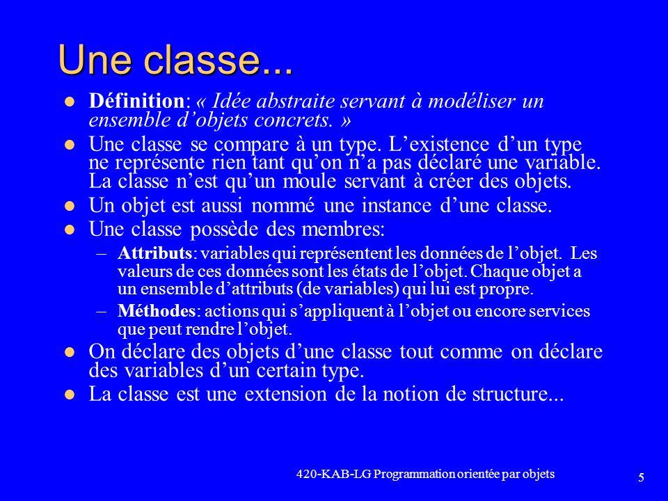 Exemple (suite) int main() { CEntierEncapsule Entier1, // Construction par défaut Entier2; Entier1.SetEntier(10); AfficherObjet(Entier1); Entier2 = Entier1; // Affectation dun objet à un autre AfficherObjet(Entier2); system( Pause ); }// Destruction des objets void AfficherObjet(CEntierEncapsule EntierEncapsule) // Construction dune copie { cout << EntierEncapsule.GetEntier() << endl; }// Destruction de lobjet // passé en paramètre 420-KAB-LG Programmation orientée par objets 26