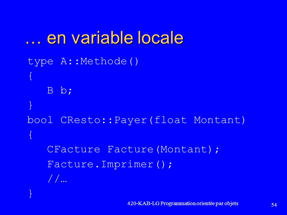 … en variable locale type A::Methode() { B b; } bool CResto::Payer(float Montant) { CFacture Facture(Montant); Facture.Imprimer(); //… } 420-KAB-LG Pr