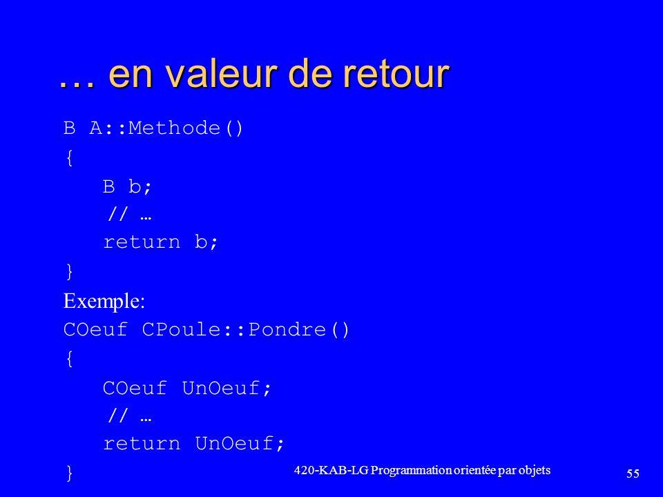 … en valeur de retour B A::Methode() { B b; // … return b; } Exemple: COeuf CPoule::Pondre() { COeuf UnOeuf; // … return UnOeuf; } 420-KAB-LG Programm