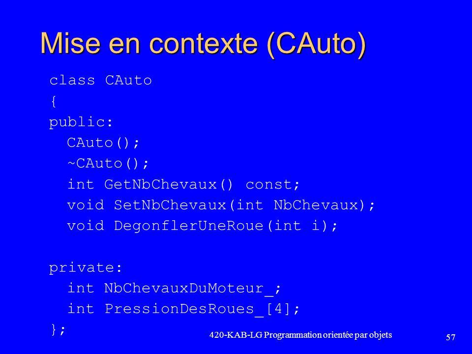 420-KAB-LG Programmation orientée par objets 57 Mise en contexte (CAuto) class CAuto { public: CAuto(); ~CAuto(); int GetNbChevaux() const; void SetNb