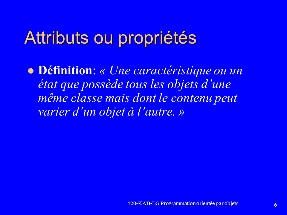 420-KAB-LG Programmation orientée par objets 6 Attributs ou propriétés Définition: « Une caractéristique ou un état que possède tous les objets dune m