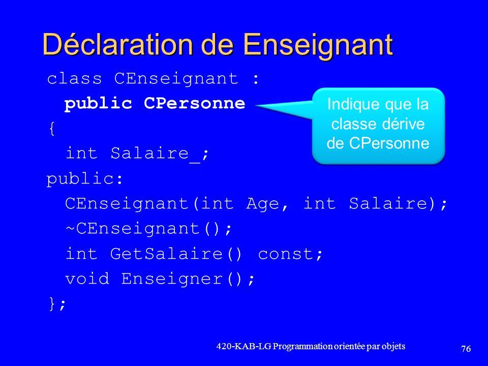 Déclaration de Enseignant class CEnseignant : public CPersonne { int Salaire_; public: CEnseignant(int Age, int Salaire); ~CEnseignant(); int GetSalai