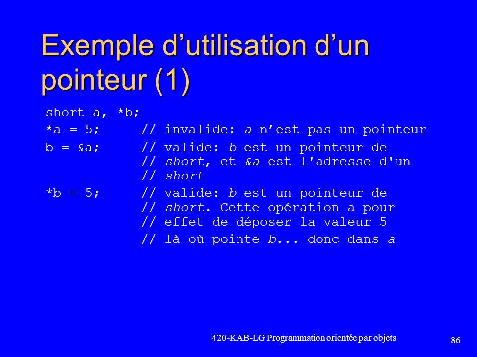 Exemple dutilisation dun pointeur (1) short a, *b; *a = 5; // invalide: a nest pas un pointeur b = &a; // valide: b est un pointeur de // short, et &a