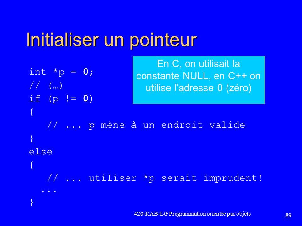 Initialiser un pointeur int *p = 0; // (…) if (p != 0) { //... p mène à un endroit valide } else { //... utiliser *p serait imprudent!... } 420-KAB-LG