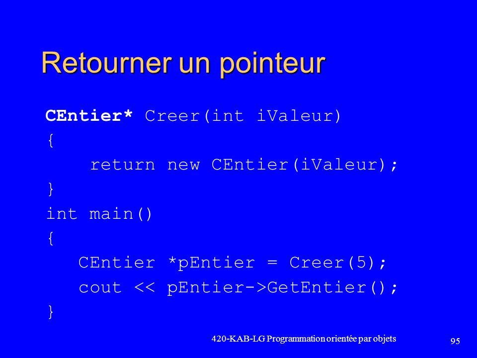 Retourner un pointeur CEntier* Creer(int iValeur) { return new CEntier(iValeur); } int main() { CEntier *pEntier = Creer(5); cout GetEntier(); } 420-K