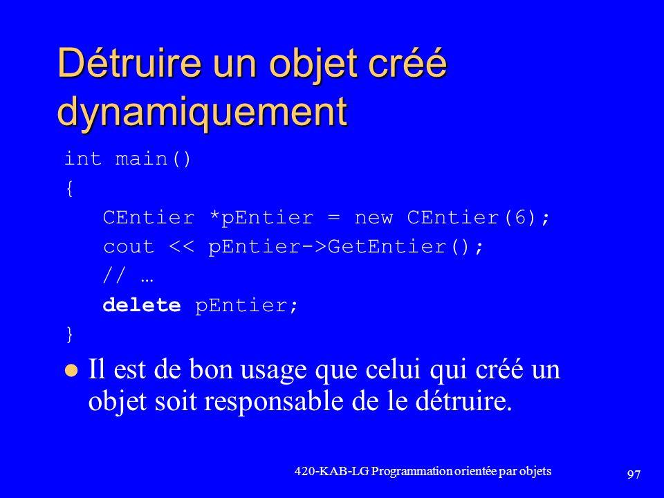Détruire un objet créé dynamiquement int main() { CEntier *pEntier = new CEntier(6); cout GetEntier(); // … delete pEntier; } Il est de bon usage que