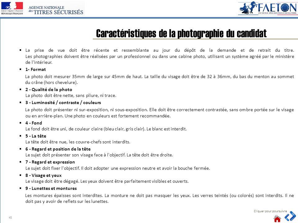 45 Caractéristiques de la photographie du candidat Cliquer pour poursuivre La prise de vue doit être récente et ressemblante au jour du dépôt de la demande et de retrait du titre.