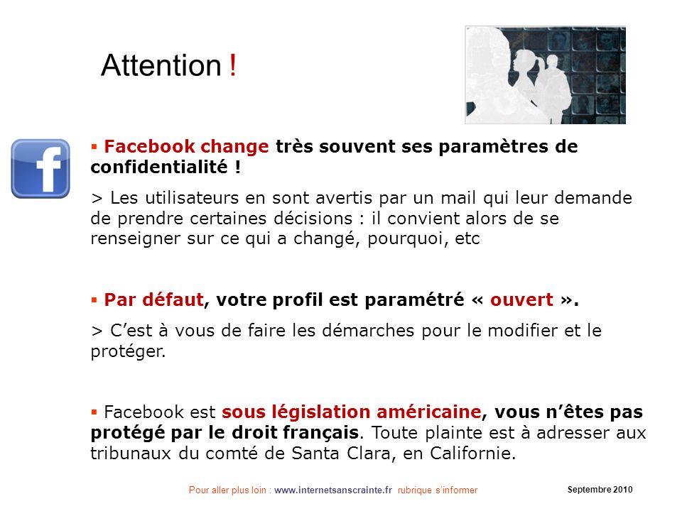 Pour aller plus loin : www.internetsanscrainte.fr rubrique sinformer Septembre 2010 Facebook change très souvent ses paramètres de confidentialité ! >