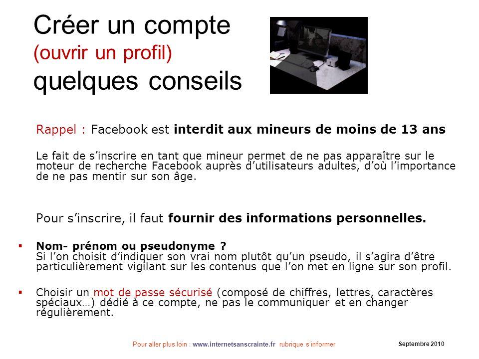 Pour aller plus loin : www.internetsanscrainte.fr rubrique sinformer Septembre 2010 Créer un compte (ouvrir un profil) quelques conseils Rappel : Face