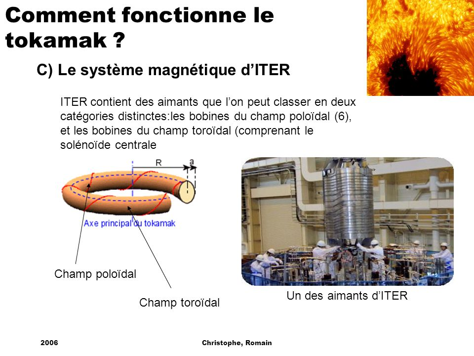 2006Christophe, Romain Comment fonctionne le tokamak ? C) Le système magnétique dITER ITER contient des aimants que lon peut classer en deux catégorie