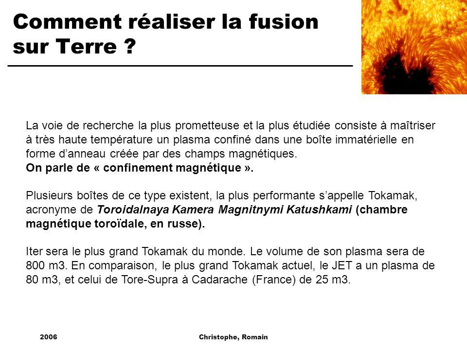 2006Christophe, Romain Comment réaliser la fusion sur Terre ? La voie de recherche la plus prometteuse et la plus étudiée consiste à maîtriser à très