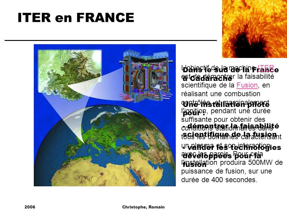 2006Christophe, Romain ITER en FRANCE Dans le sud de la France à Cadarache Une installation pilote pour : - démontrer la faisabilité scientifique de l
