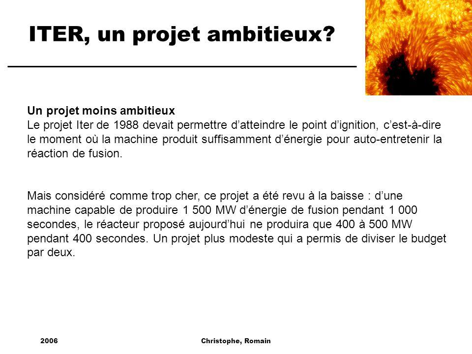 2006Christophe, Romain ITER, un projet ambitieux? Un projet moins ambitieux Le projet Iter de 1988 devait permettre datteindre le point dignition, ces