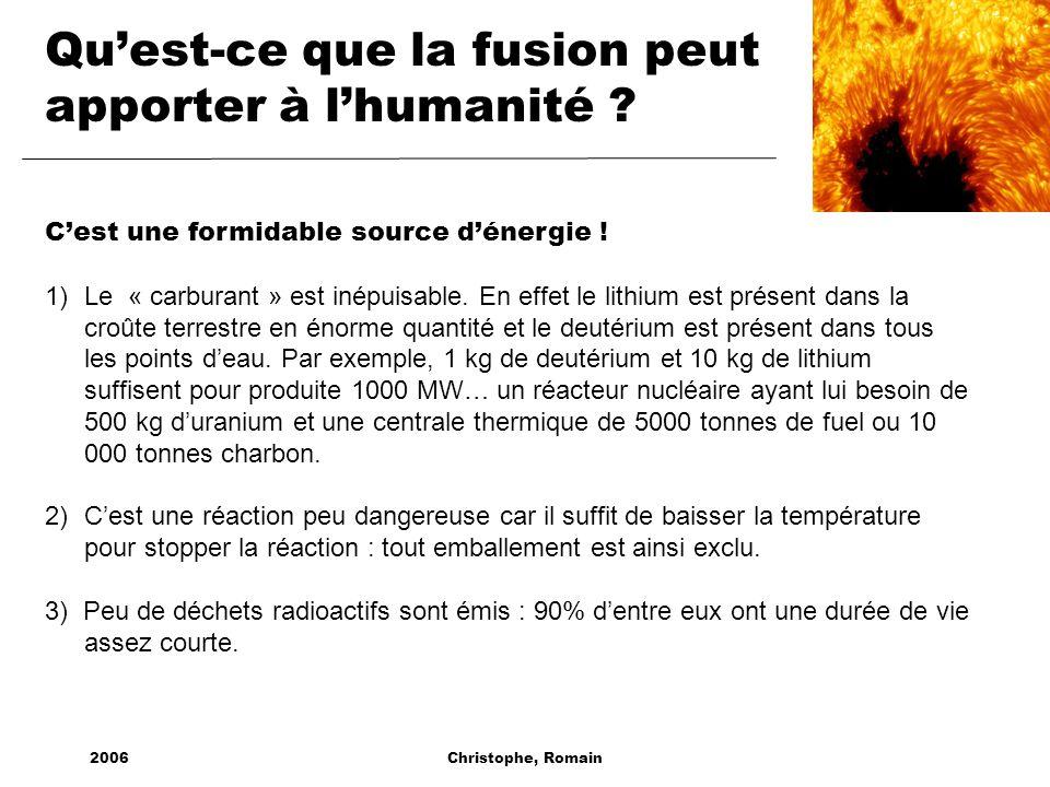 2006Christophe, Romain Quest-ce que la fusion peut apporter à lhumanité ? Cest une formidable source dénergie ! 1)Le « carburant » est inépuisable. En