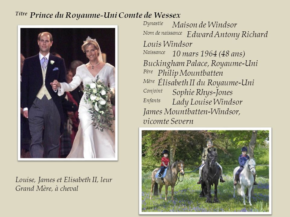 Dynastie Maison de Windsor Nom de naissance Edward Antony Richard Louis Windsor Naissance 10 mars 1964 (48 ans) Buckingham Palace, Royaume-Uni Père Philip Mountbatten Mère Élisabeth II du Royaume-Uni Conjoint Sophie Rhys-Jones Enfants Lady Louise Windsor James Mountbatten-Windsor, vicomte Severn Titre Prince du Royaume-Uni Comte de Wessex Louise, James et Elisabeth II, leur Grand Mère, à cheval