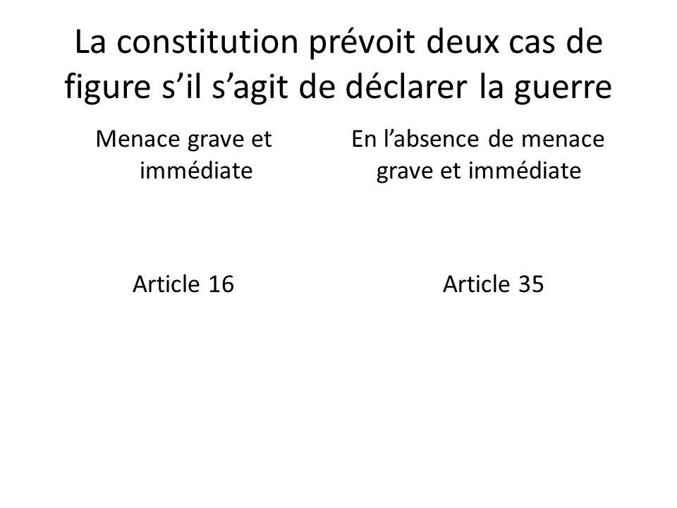 La constitution prévoit deux cas de figure sil sagit de déclarer la guerre Menace grave et immédiate Article 16 En labsence de menace grave et immédiate Article 35