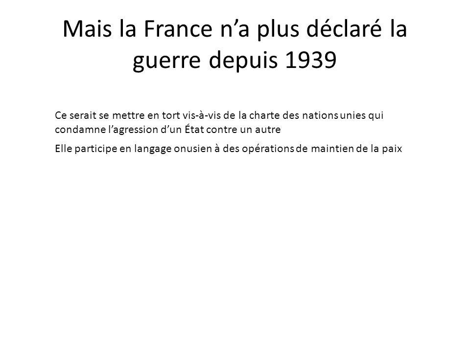 Mais la France na plus déclaré la guerre depuis 1939 Elle participe en langage onusien à des opérations de maintien de la paix Ce serait se mettre en tort vis-à-vis de la charte des nations unies qui condamne lagression dun État contre un autre