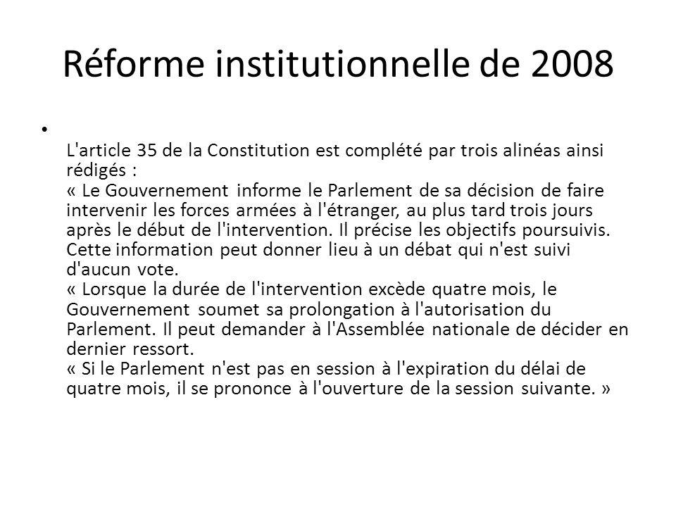 Réforme institutionnelle de 2008 L article 35 de la Constitution est complété par trois alinéas ainsi rédigés : « Le Gouvernement informe le Parlement de sa décision de faire intervenir les forces armées à l étranger, au plus tard trois jours après le début de l intervention.