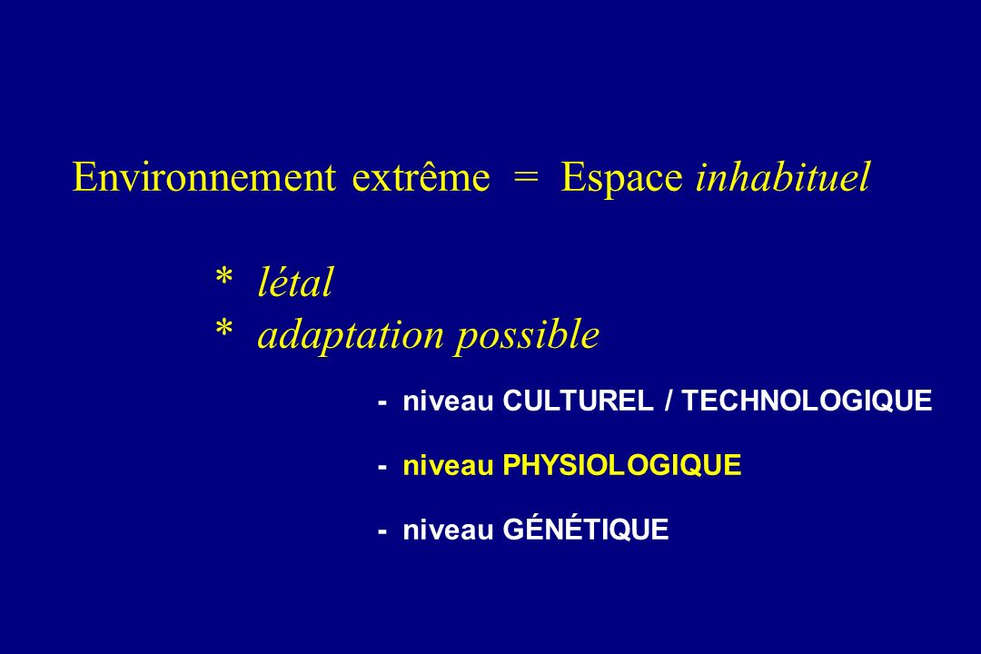 Environnement extrême = Espace inhabituel * létal * adaptation possible - niveau CULTUREL / TECHNOLOGIQUE - niveau PHYSIOLOGIQUE - niveau GÉNÉTIQUE