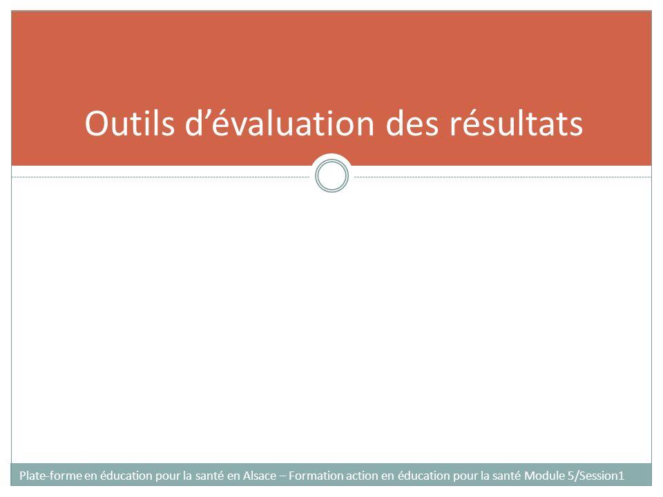 Outils dévaluation des résultats Plate-forme en éducation pour la santé en Alsace – Formation action en éducation pour la santé Module 5/Session1