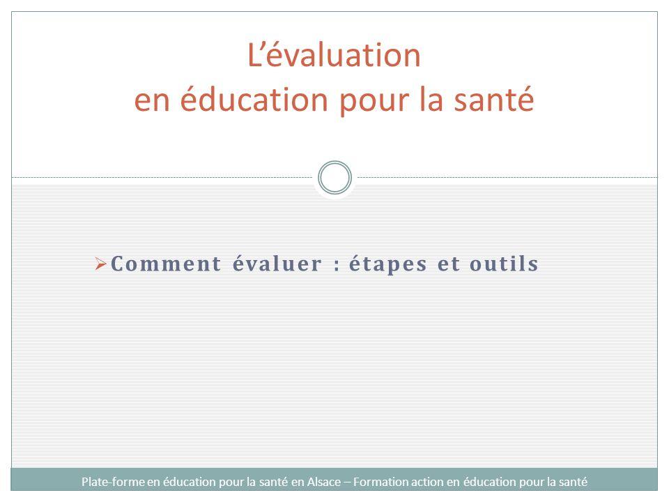 Comment évaluer : étapes et outils Lévaluation en éducation pour la santé Plate-forme en éducation pour la santé en Alsace – Formation action en éduca