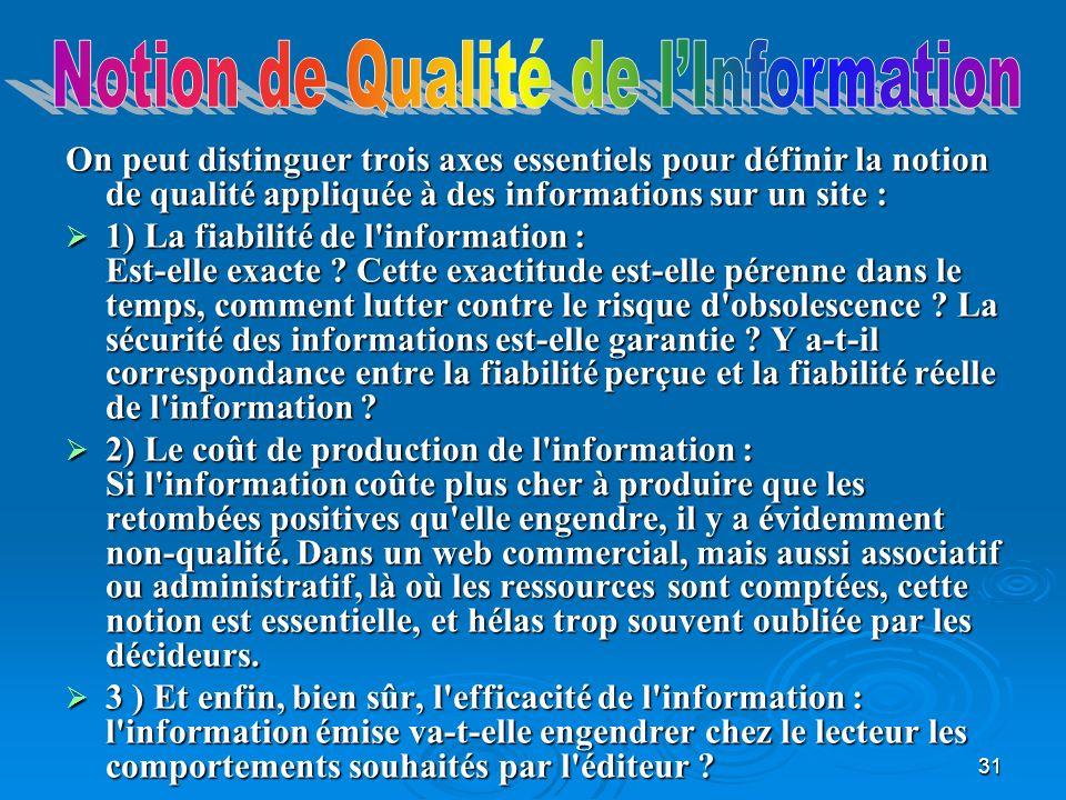 31 On peut distinguer trois axes essentiels pour définir la notion de qualité appliquée à des informations sur un site : 1) La fiabilité de l information : Est-elle exacte .