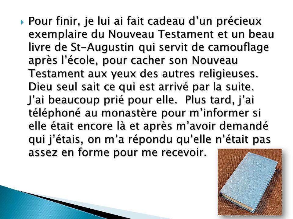 Pour finir, je lui ai fait cadeau dun précieux exemplaire du Nouveau Testament et un beau livre de St-Augustin qui servit de camouflage après lécole, pour cacher son Nouveau Testament aux yeux des autres religieuses.