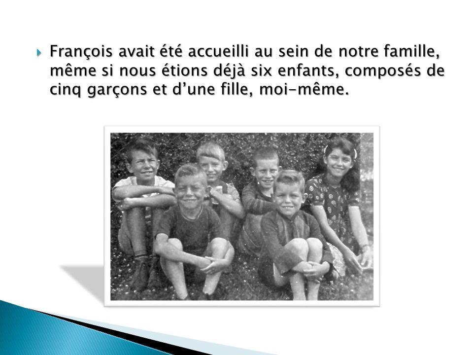 François avait été accueilli au sein de notre famille, même si nous étions déjà six enfants, composés de cinq garçons et dune fille, moi-même.