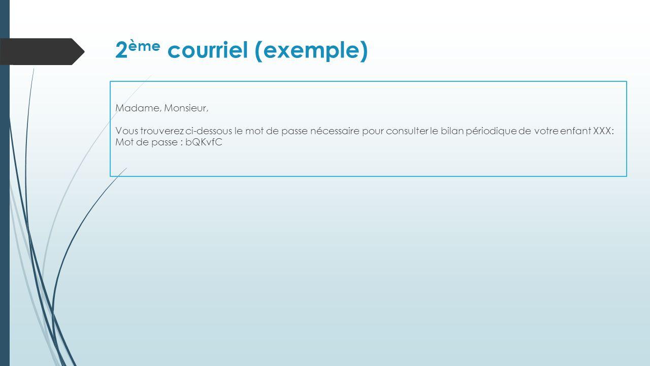2 ème courriel (exemple) Madame, Monsieur, Vous trouverez ci-dessous le mot de passe nécessaire pour consulter le bilan périodique de votre enfant XXX: Mot de passe : bQKvfC