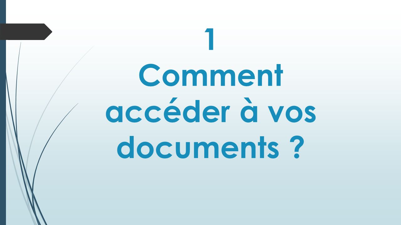 1 Comment accéder à vos documents ?