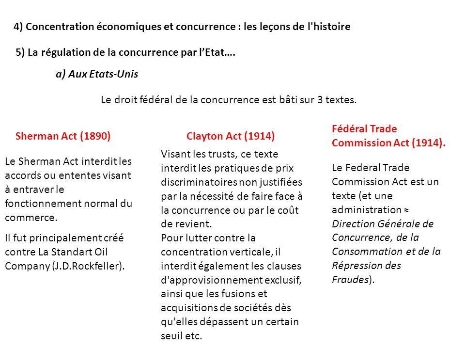 5) La régulation de la concurrence par lEtat…. a) Aux Etats-Unis Le droit fédéral de la concurrence est bâti sur 3 textes. Sherman Act (1890) Le Sherm