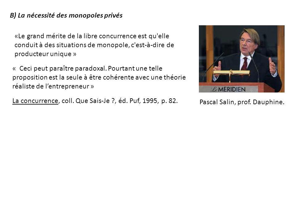 B) La nécessité des monopoles privés «Le grand mérite de la libre concurrence est qu'elle conduit à des situations de monopole, c'est-à-dire de produc