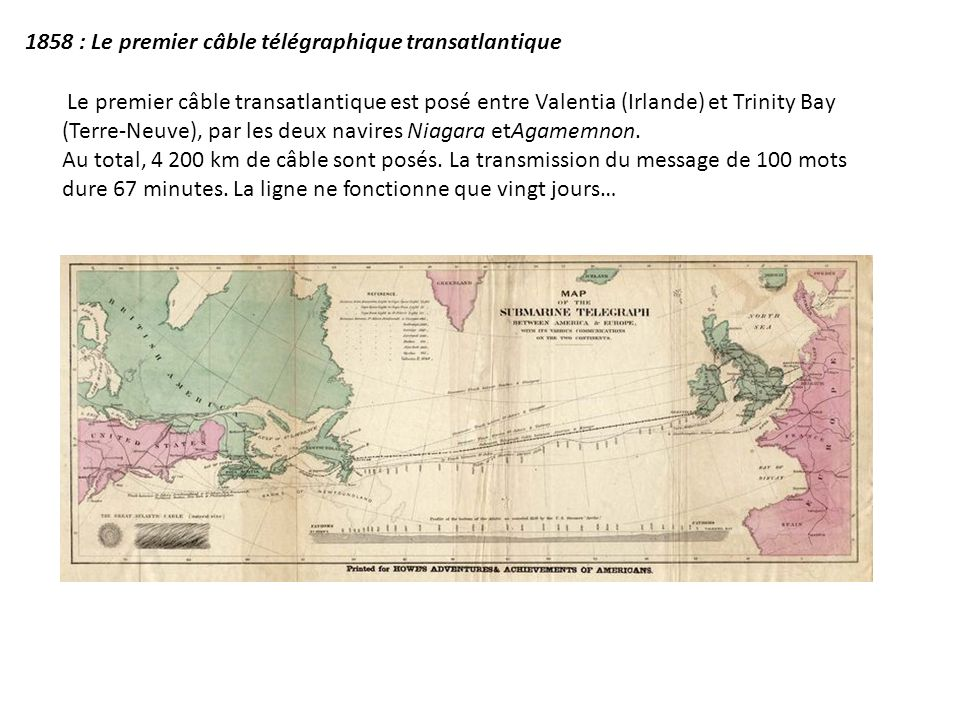 1858 : Le premier câble télégraphique transatlantique Le premier câble transatlantique est posé entre Valentia (Irlande) et Trinity Bay (Terre-Neuve),