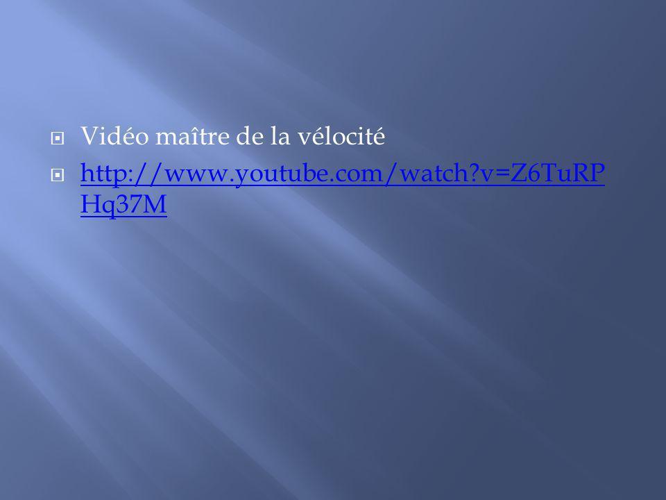Vidéo maître de la vélocité http://www.youtube.com/watch?v=Z6TuRP Hq37M http://www.youtube.com/watch?v=Z6TuRP Hq37M