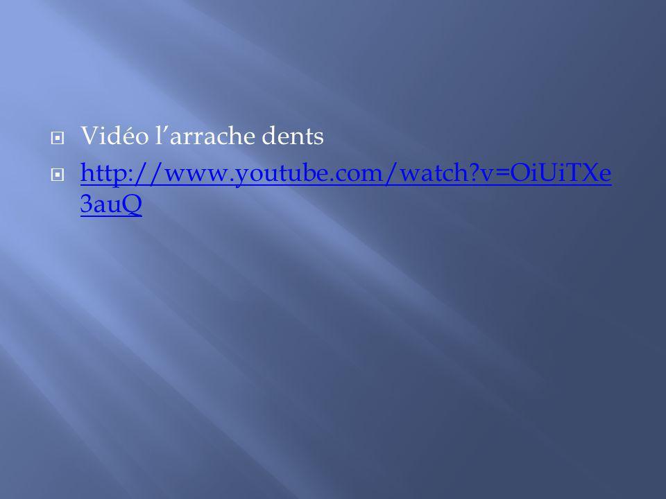 Vidéo larrache dents http://www.youtube.com/watch?v=OiUiTXe 3auQ http://www.youtube.com/watch?v=OiUiTXe 3auQ