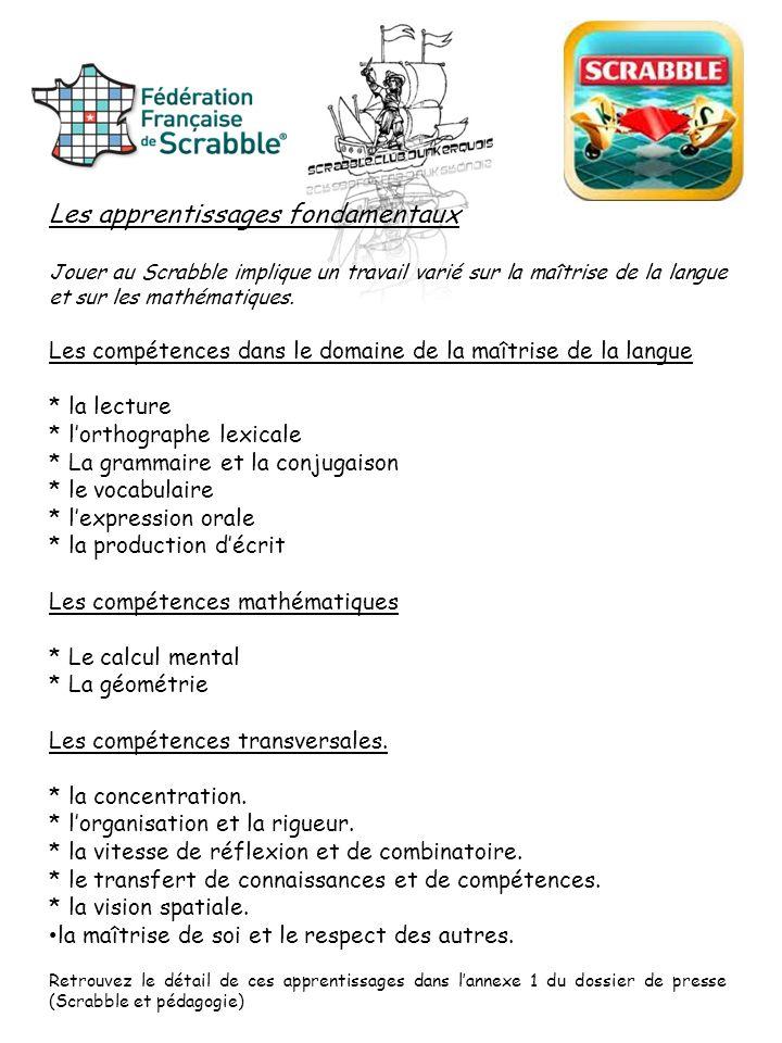 Les apprentissages fondamentaux Jouer au Scrabble implique un travail varié sur la maîtrise de la langue et sur les mathématiques. Les compétences dan