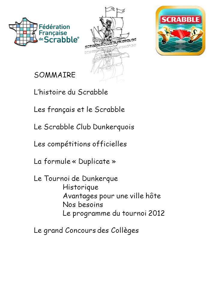 SOMMAIRE Lhistoire du Scrabble Les français et le Scrabble Le Scrabble Club Dunkerquois Les compétitions officielles La formule « Duplicate » Le Tourn