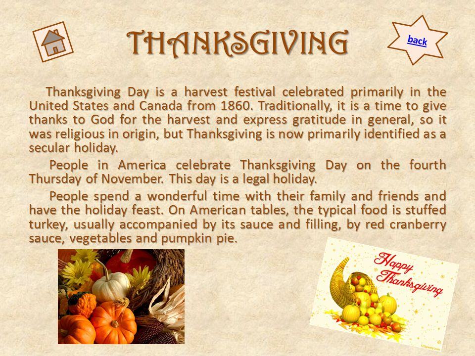 THANKSGIVING Thanksgiving Day is a harvest festival celebrated primarily in the United States and Canada from 1860. Traditionally, it is a time to giv