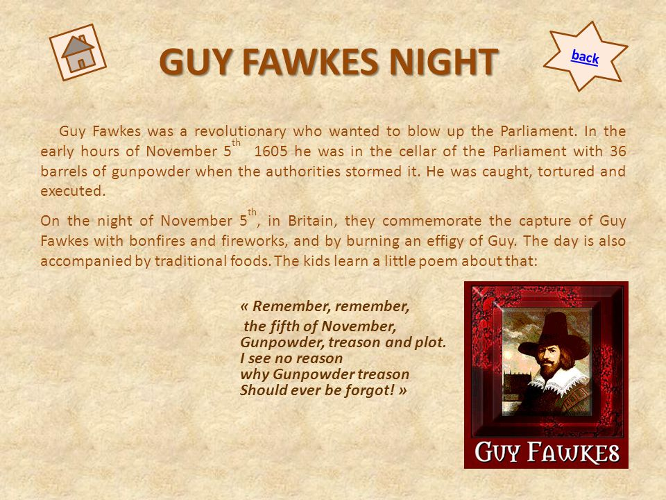 GUY FAWKES NIGHT Guy Fawkes was a revolutionary who wanted to blow up the Parliament. In the early hours of November 5 th 1605 he was in the cellar of